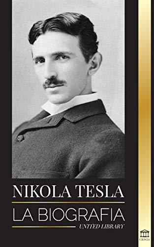 Nikola Tesla: La biografía - La vida y los tiempos de un genio que inventó la...