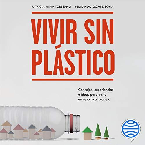 Vivir sin plástico: Consejos, experiencias e ideas para darle un respiro al...